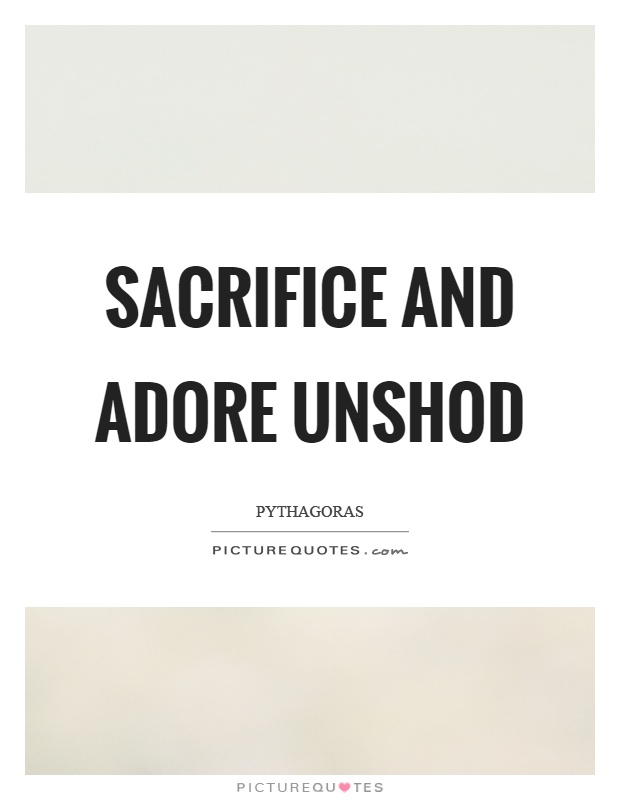 Sacrifice and adore unshod Picture Quote #1