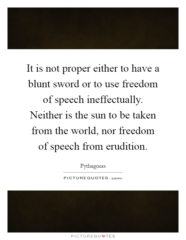It is not proper either to have a blunt sword or to use freedom of speech ineffectually. Neither is the sun to be taken from the world, nor freedom of speech from erudition Picture Quote #1