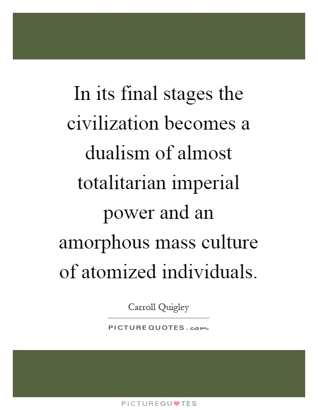 In its final stages the civilization becomes a dualism of almost totalitarian imperial power and an amorphous mass culture of atomized individuals Picture Quote #1