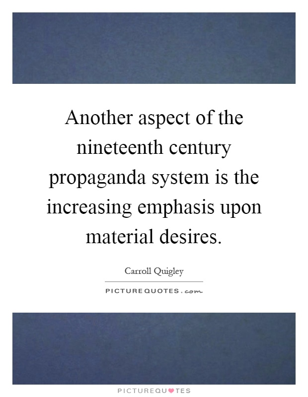 Another aspect of the nineteenth century propaganda system is the increasing emphasis upon material desires Picture Quote #1