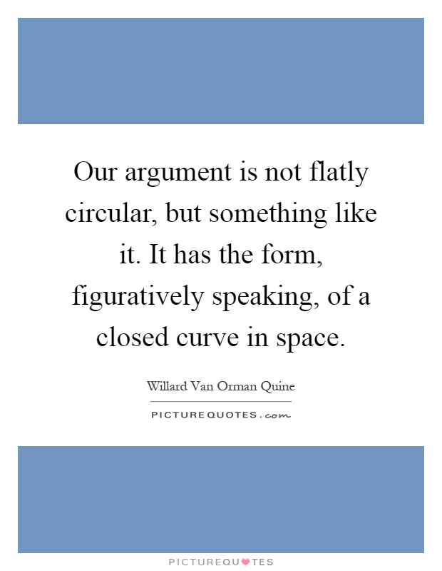 Our argument is not flatly circular, but something like it. It has the form, figuratively speaking, of a closed curve in space Picture Quote #1