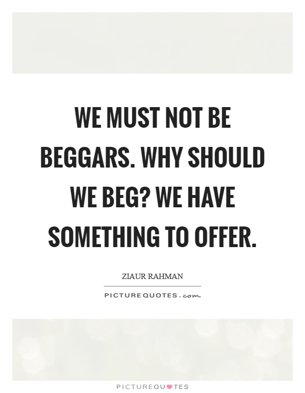 We must not be beggars. Why should we beg? We have something to offer Picture Quote #1