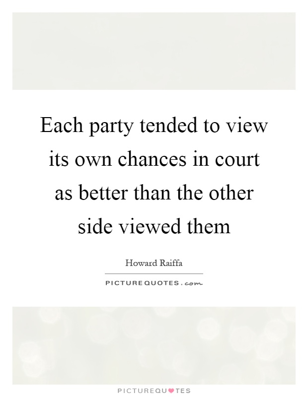 Each party tended to view its own chances in court as better than the other side viewed them Picture Quote #1