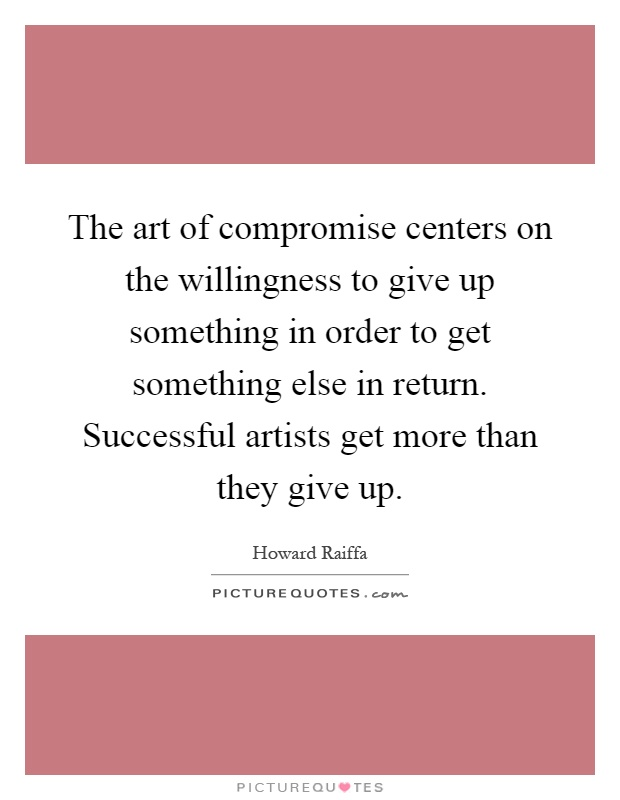 The art of compromise centers on the willingness to give up something in order to get something else in return. Successful artists get more than they give up Picture Quote #1