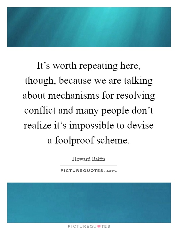 It's worth repeating here, though, because we are talking about mechanisms for resolving conflict and many people don't realize it's impossible to devise a foolproof scheme Picture Quote #1