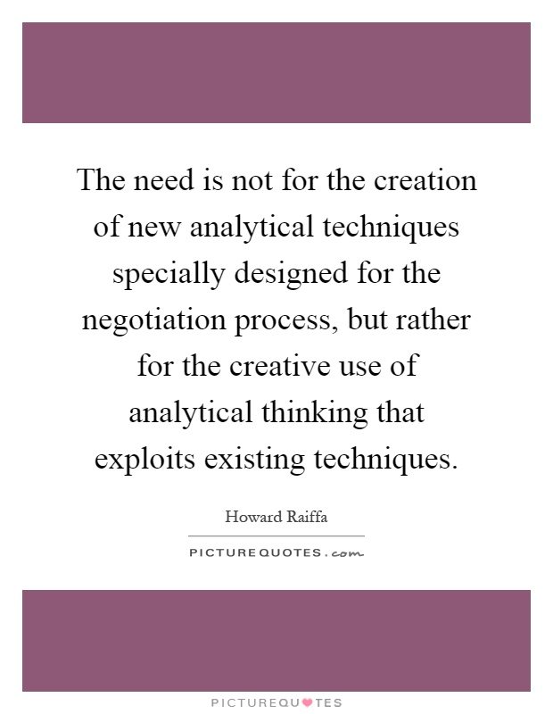 The need is not for the creation of new analytical techniques specially designed for the negotiation process, but rather for the creative use of analytical thinking that exploits existing techniques Picture Quote #1