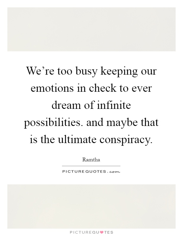 We're too busy keeping our emotions in check to ever dream of infinite possibilities. and maybe that is the ultimate conspiracy Picture Quote #1