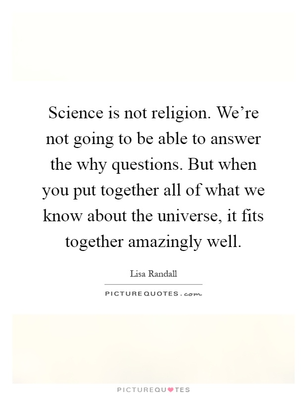 Science is not religion. We're not going to be able to answer the why questions. But when you put together all of what we know about the universe, it fits together amazingly well Picture Quote #1