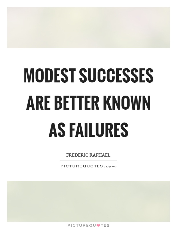 Modest successes are better known as failures Picture Quote #1