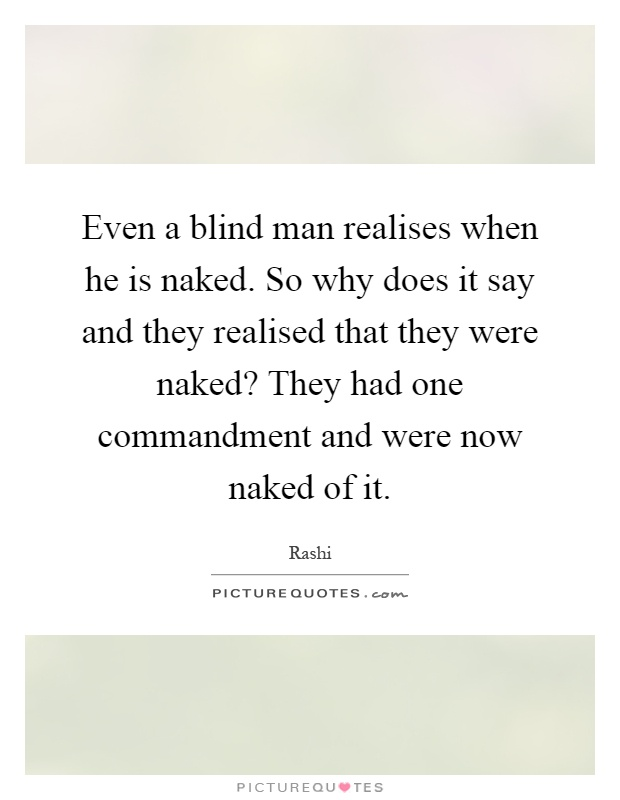 Even a blind man realises when he is naked. So why does it say and they realised that they were naked? They had one commandment and were now naked of it Picture Quote #1