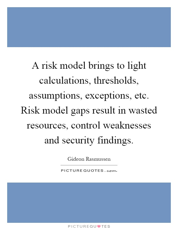 A risk model brings to light calculations, thresholds, assumptions, exceptions, etc. Risk model gaps result in wasted resources, control weaknesses and security findings Picture Quote #1