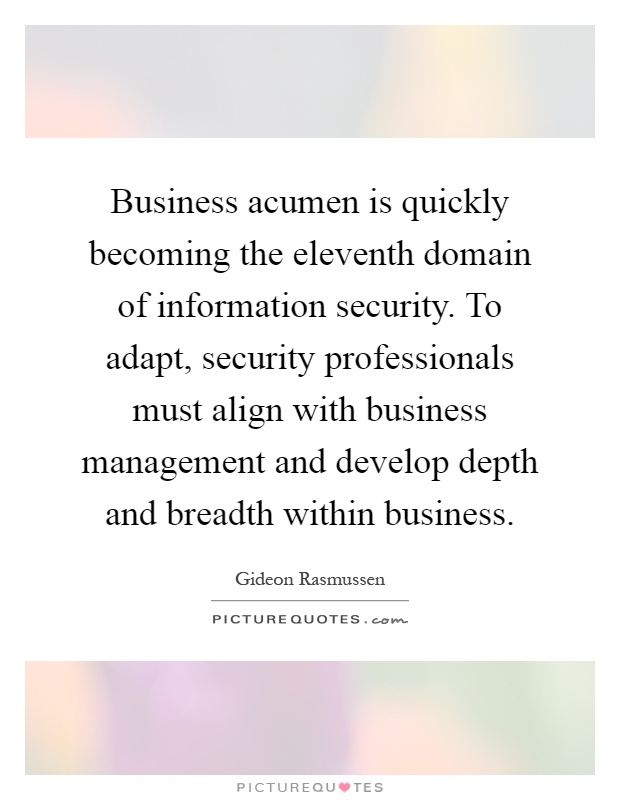 Business acumen is quickly becoming the eleventh domain of information security. To adapt, security professionals must align with business management and develop depth and breadth within business Picture Quote #1