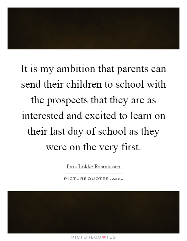 It is my ambition that parents can send their children to school with the prospects that they are as interested and excited to learn on their last day of school as they were on the very first Picture Quote #1