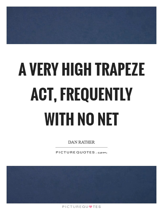A very high trapeze act, frequently with no net Picture Quote #1
