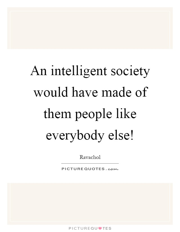 An intelligent society would have made of them people like everybody else! Picture Quote #1