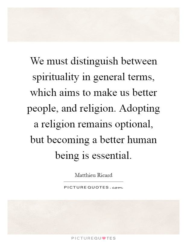We must distinguish between spirituality in general terms, which aims to make us better people, and religion. Adopting a religion remains optional, but becoming a better human being is essential Picture Quote #1