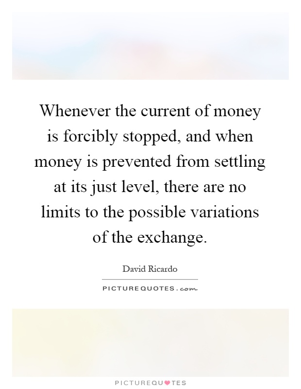 Whenever the current of money is forcibly stopped, and when money is prevented from settling at its just level, there are no limits to the possible variations of the exchange Picture Quote #1