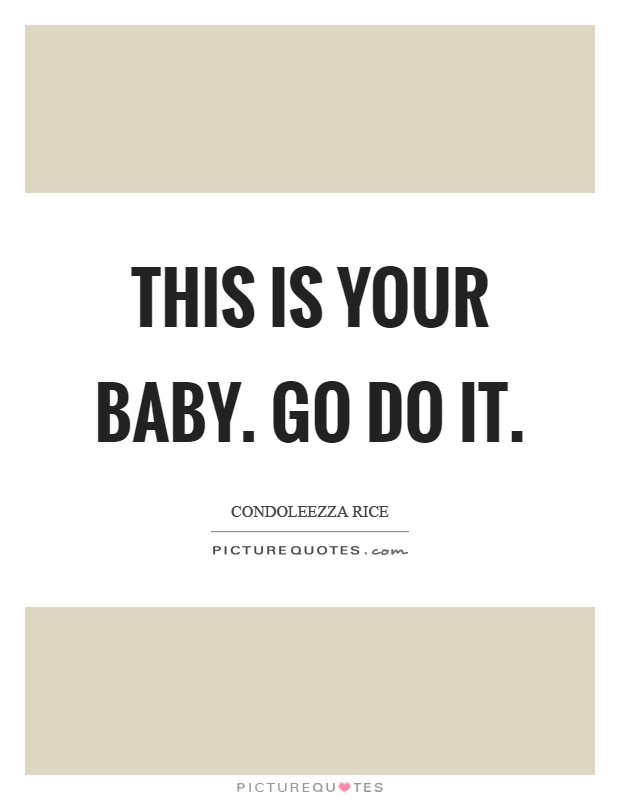 This is your baby. Go do it Picture Quote #1
