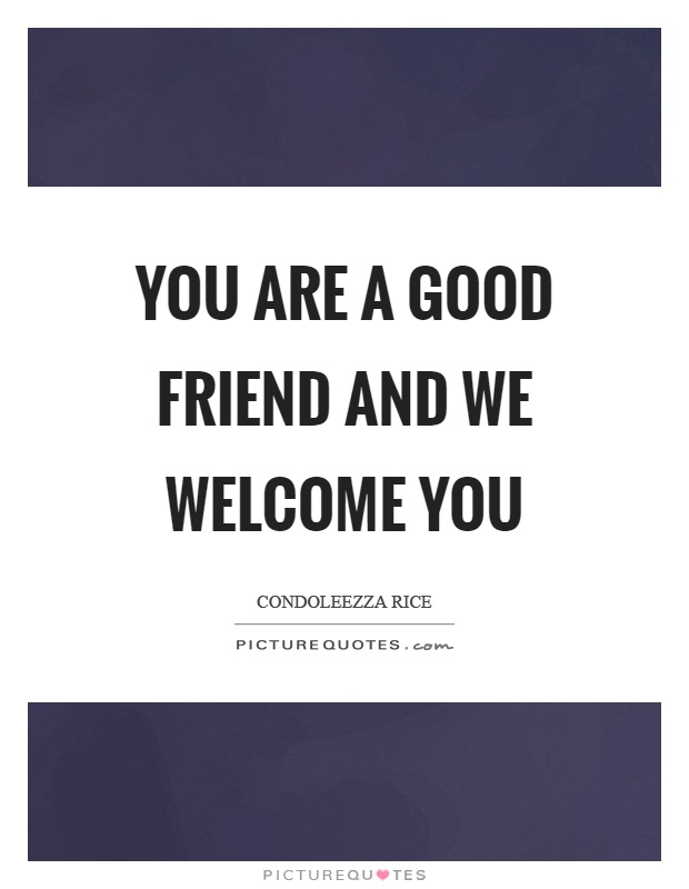 You are a good friend and we welcome you Picture Quote #1
