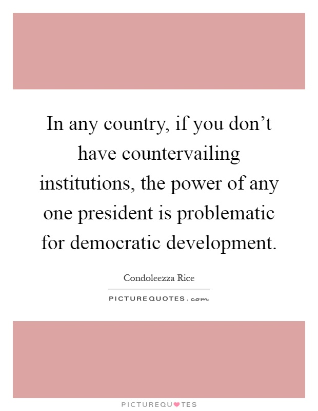 In any country, if you don't have countervailing institutions, the power of any one president is problematic for democratic development Picture Quote #1
