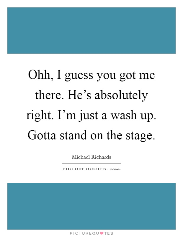 Ohh, I guess you got me there. He's absolutely right. I'm just a wash up. Gotta stand on the stage Picture Quote #1