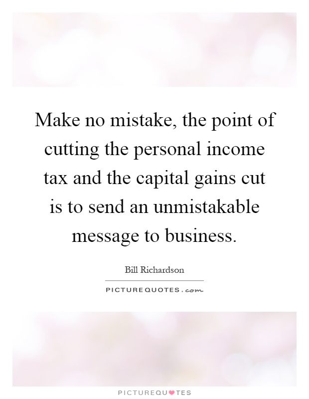 Make no mistake, the point of cutting the personal income tax and the capital gains cut is to send an unmistakable message to business Picture Quote #1