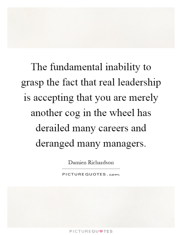 The fundamental inability to grasp the fact that real leadership is accepting that you are merely another cog in the wheel has derailed many careers and deranged many managers Picture Quote #1