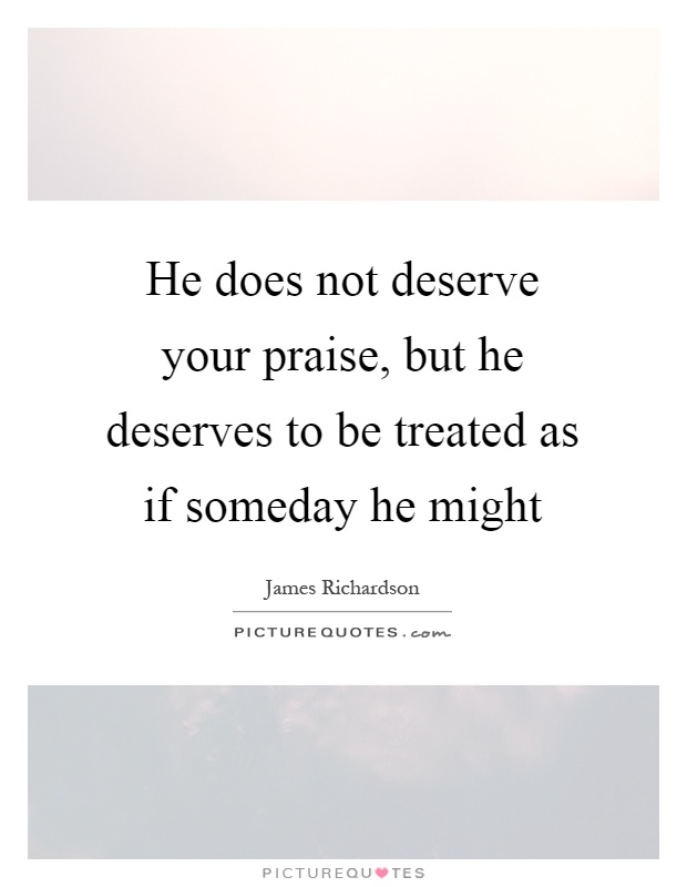 He does not deserve your praise, but he deserves to be treated as if someday he might Picture Quote #1