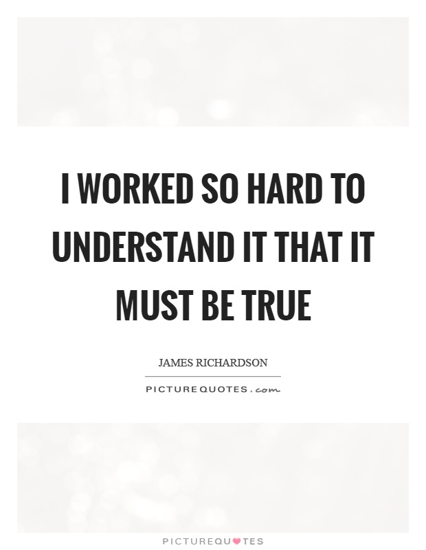 I worked so hard to understand it that it must be true Picture Quote #1