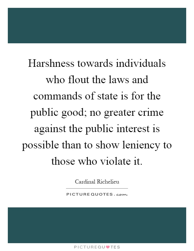 Harshness towards individuals who flout the laws and commands of state is for the public good; no greater crime against the public interest is possible than to show leniency to those who violate it Picture Quote #1