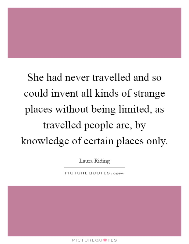 She had never travelled and so could invent all kinds of strange places without being limited, as travelled people are, by knowledge of certain places only Picture Quote #1