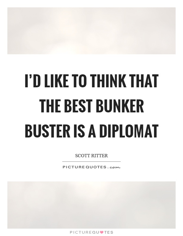 I'd like to think that the best bunker buster is a diplomat Picture Quote #1