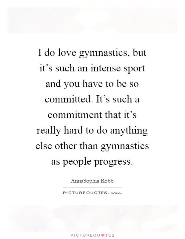 I do love gymnastics, but it's such an intense sport and you have to be so committed. It's such a commitment that it's really hard to do anything else other than gymnastics as people progress Picture Quote #1
