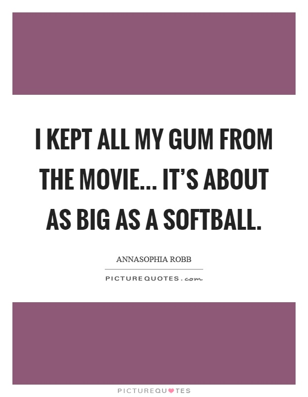 I kept all my gum from the movie... It's about as big as a softball Picture Quote #1