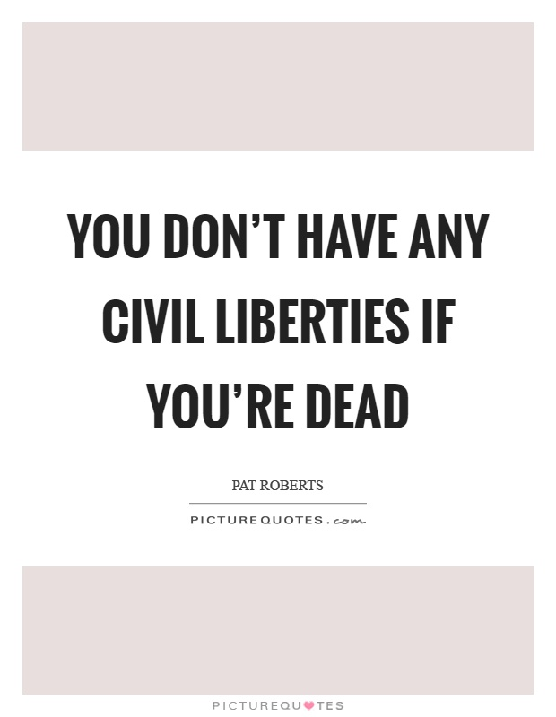 You don't have any civil liberties if you're dead Picture Quote #1