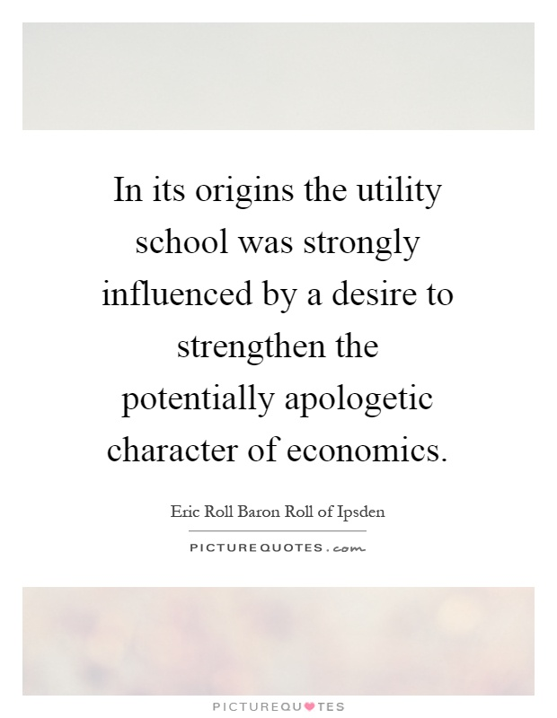 In its origins the utility school was strongly influenced by a desire to strengthen the potentially apologetic character of economics Picture Quote #1
