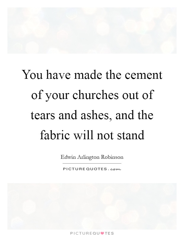 You have made the cement of your churches out of tears and ashes, and the fabric will not stand Picture Quote #1