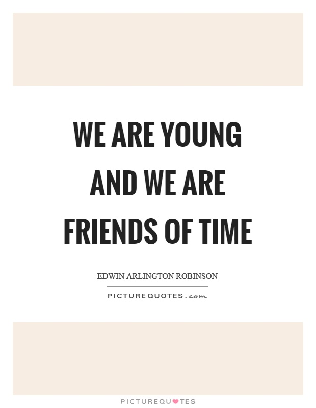 We are young and we are friends of time Picture Quote #1