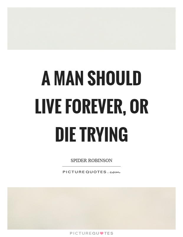 A man should live forever, or die trying Picture Quote #1