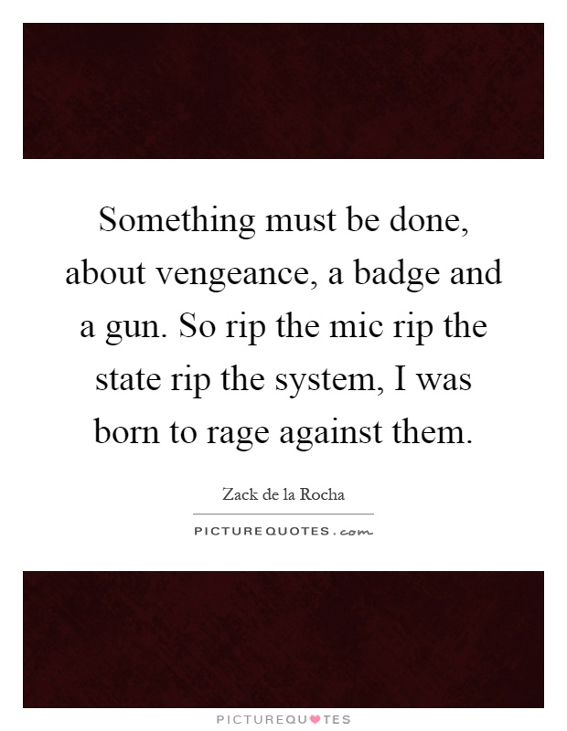 Something must be done, about vengeance, a badge and a gun. So rip the mic rip the state rip the system, I was born to rage against them Picture Quote #1