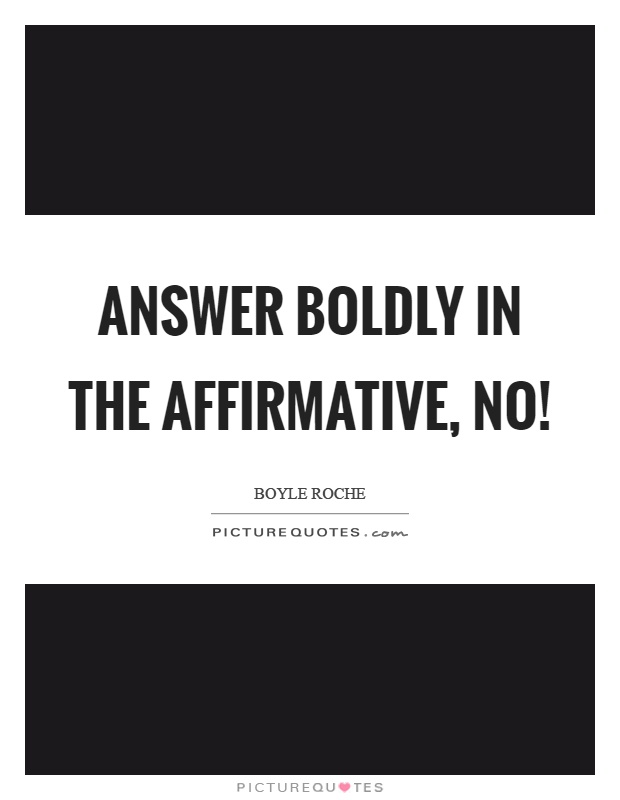Answer boldly in the affirmative, no! Picture Quote #1