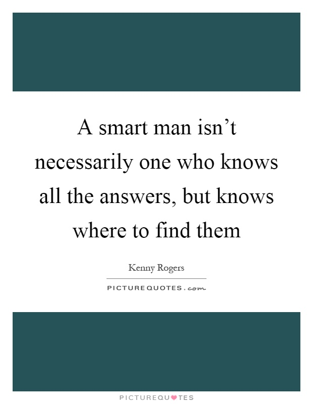 A smart man isn't necessarily one who knows all the answers, but knows where to find them Picture Quote #1