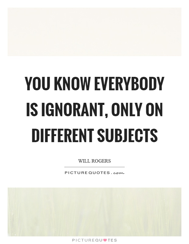 You know everybody is ignorant, only on different subjects Picture Quote #1