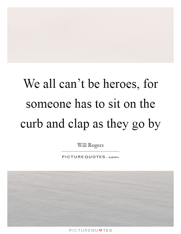 We all can't be heroes, for someone has to sit on the curb and clap as they go by Picture Quote #1