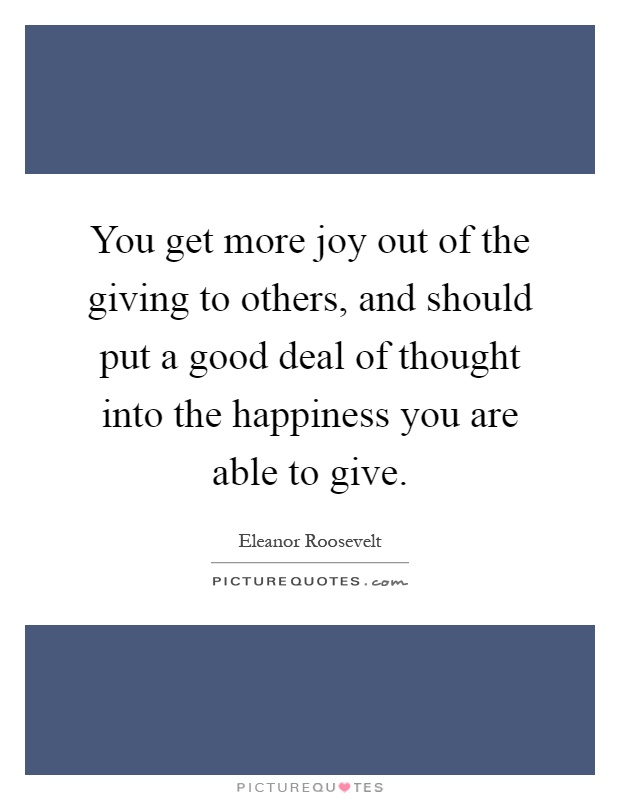 You get more joy out of the giving to others, and should put a good deal of thought into the happiness you are able to give Picture Quote #1