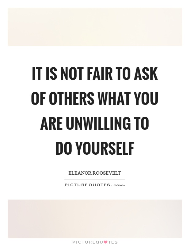 It is not fair to ask of others what you are unwilling to do yourself Picture Quote #1