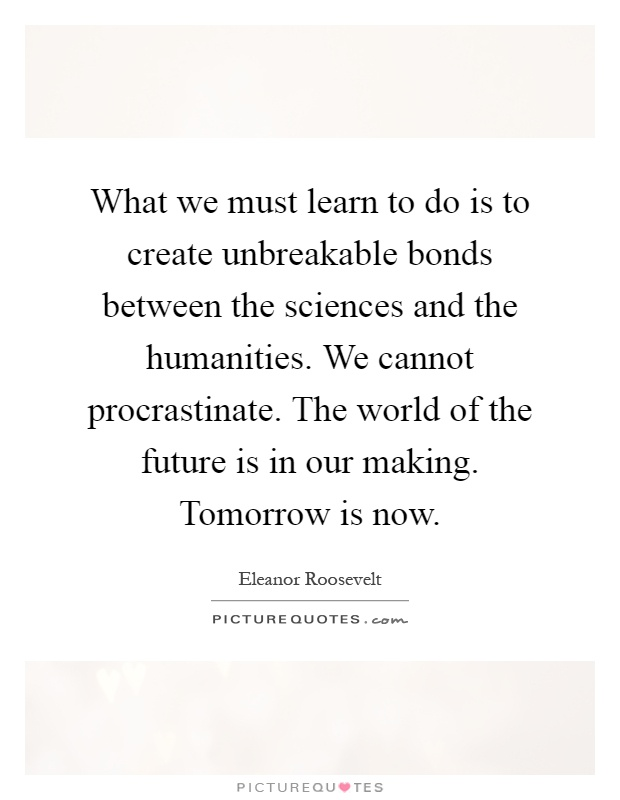 What we must learn to do is to create unbreakable bonds between the sciences and the humanities. We cannot procrastinate. The world of the future is in our making. Tomorrow is now Picture Quote #1