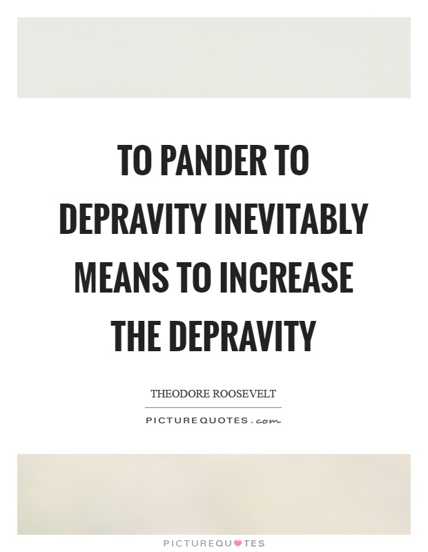 To pander to depravity inevitably means to increase the depravity Picture Quote #1