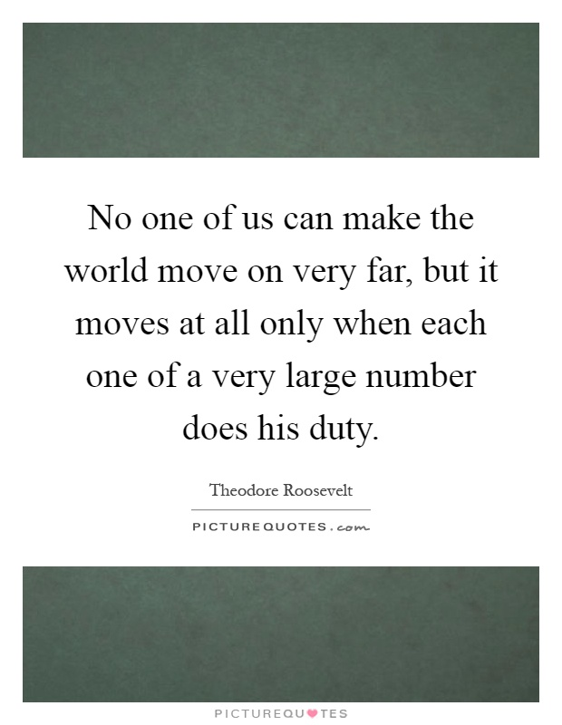 No one of us can make the world move on very far, but it moves at all only when each one of a very large number does his duty Picture Quote #1