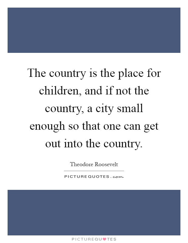 The country is the place for children, and if not the country, a city small enough so that one can get out into the country Picture Quote #1